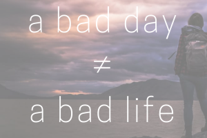 A bad day does not equal a bad life