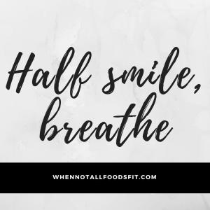 Half smile, breathe