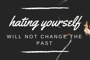 Hating yourself will not change the past