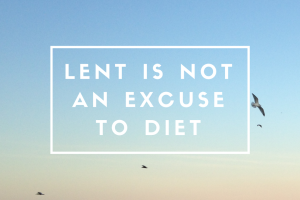 Lent is not an excuse to diet
