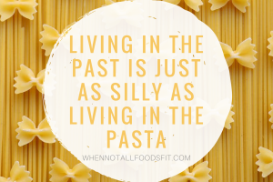 Living in the past is just as silly as living in the pasta