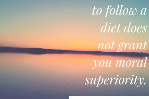 Your ability to follow a diet does not grant you moral superiority