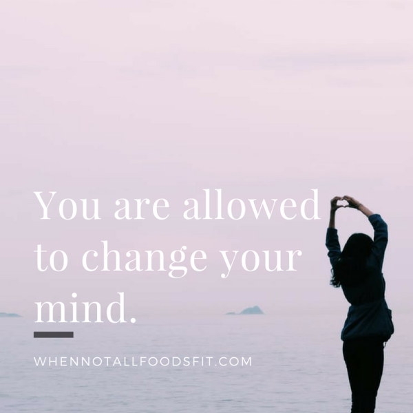 You are allowed to change your mind.