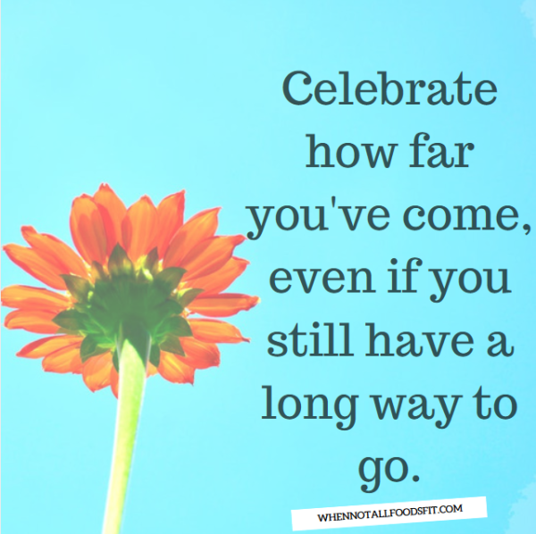 Celebrate how far youve come even if you still have a long way to go
