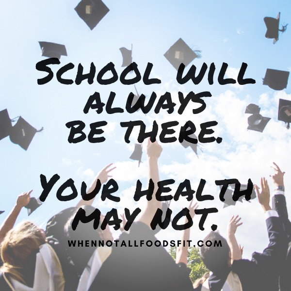 School will always be there, your health may not
