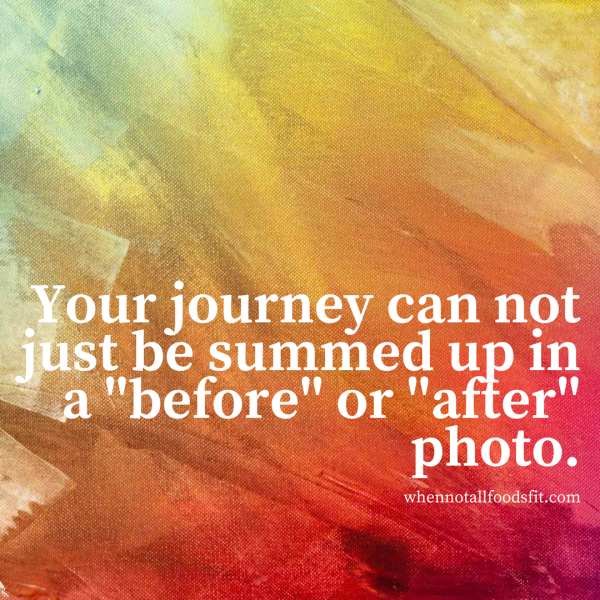 your journey cannot just be summed up in a before or after photo