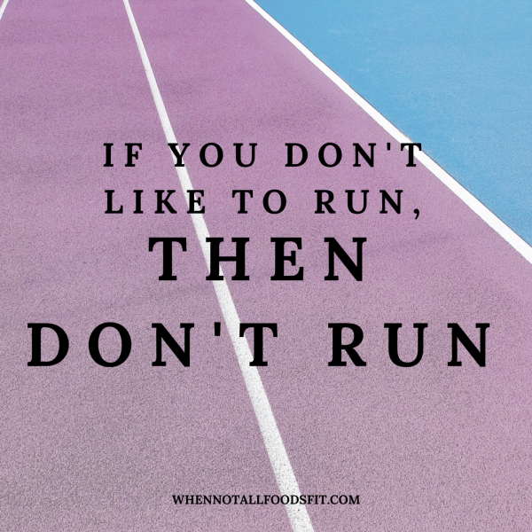 if you don't like to run don't run