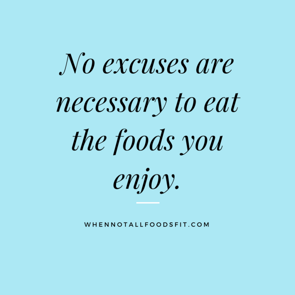 No excuses are necessary to eat the foods you enjoy.