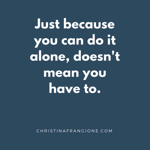 Just because you can do it alone, doesn't mean you have to.
