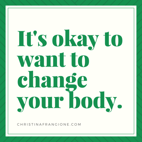 it's okay to want to change your body