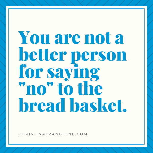 you are not a better person for saying no to the bread basket