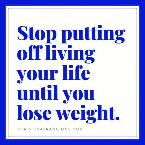 stop putting off living your life until you lose weight