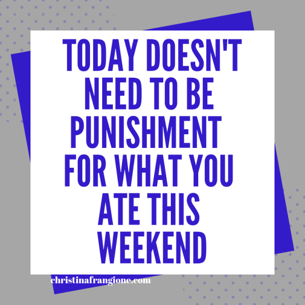 today doesn't need to be punishment for what you ate this weekend