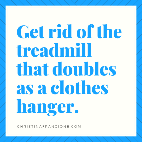 get rid of the treadmill that doubles as a clothes hanger.png