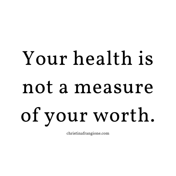 your health is not a measure of your worth