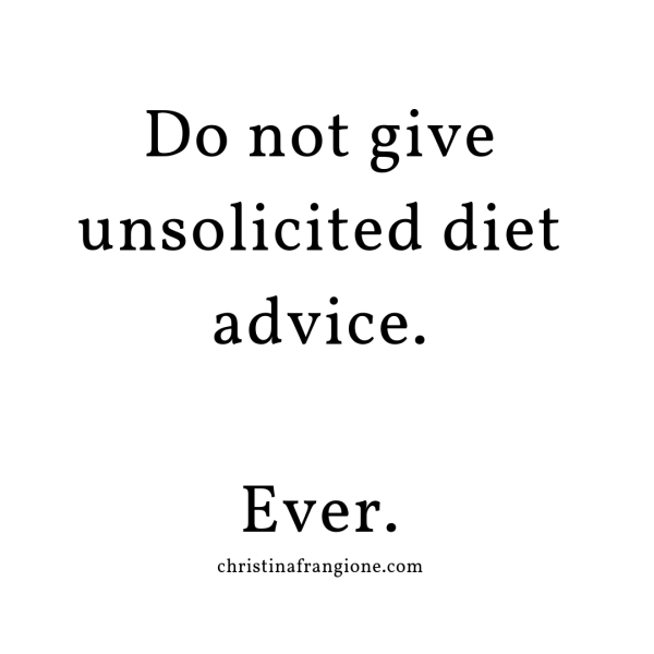 do not give unsolicited diet advice ever