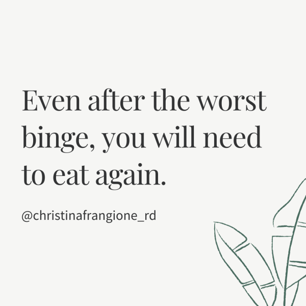 even after the worst binge you will need to eat again