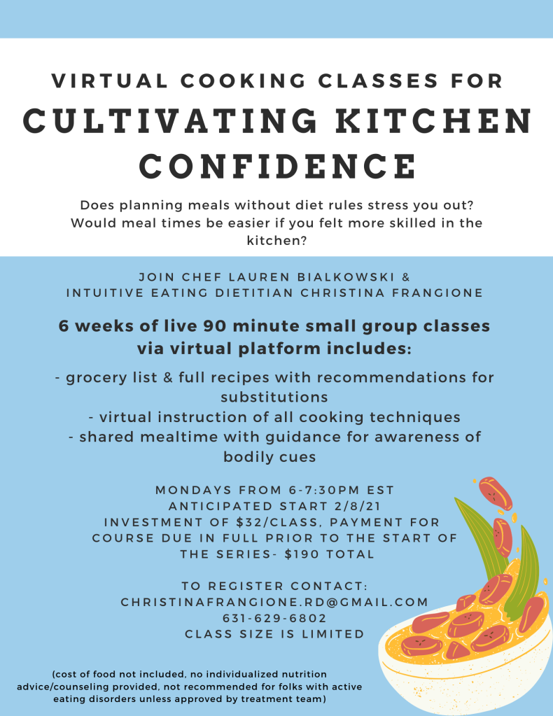 Join Chef Lauren Bialkowski and Intuitive Eating Dietitian Christina Frangione for a 6 week virtual cooking series to gain confidence in the kitchen.  Small group to begin 2/8/21.